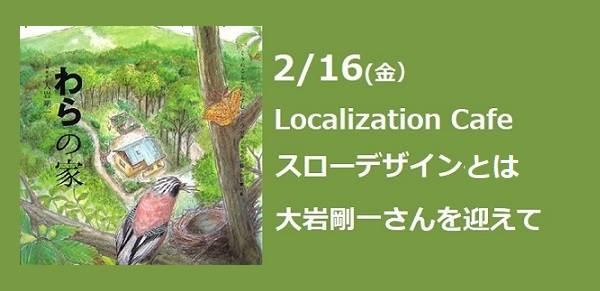 2/16(金)Localization Cafe~スローデザインとは?大岩剛一さんを迎えて
