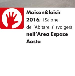 Maison&loisir 2016, il Salone dell'Abitare, si svolgerà nell'Area Espace Aosta