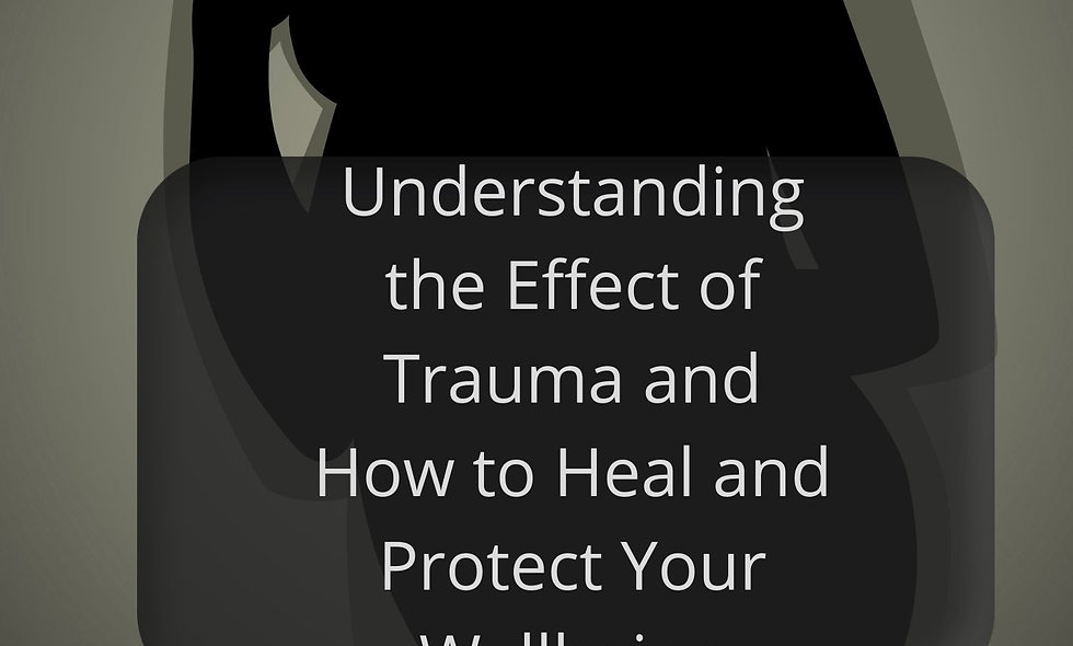 Understanding the Effects of Trauma and How to Heal and Protect Your Wellbeing