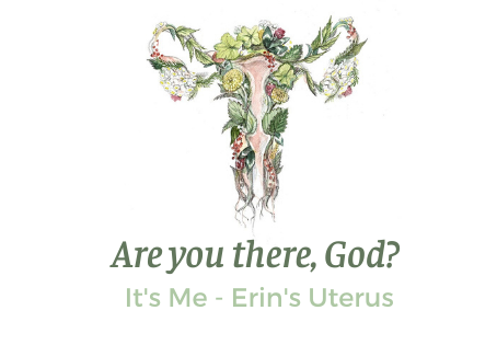 Are you there, God? It's Me - Erin's Uterus