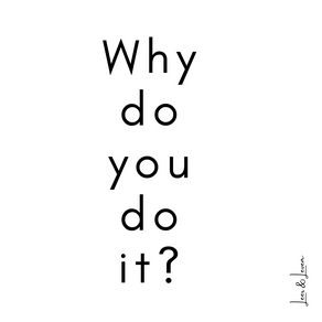 Why do you do it?