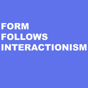 FORM FOLLOWS INTERACTIONISM
