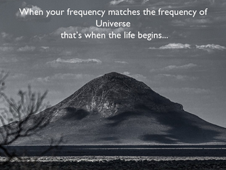 When your Frequency matches the frequency of Universe That`s when the life begins