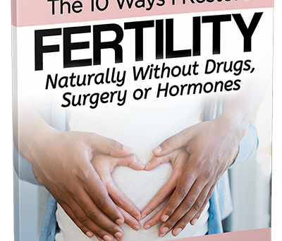 Free Report— The 10 Ways I Restore Fertility Naturally W/o Drugs,Hormones or Surgery