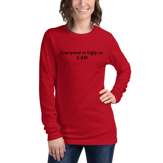 Everyone is Ugly at 5 AM Unisex Long Sleeve Tee
