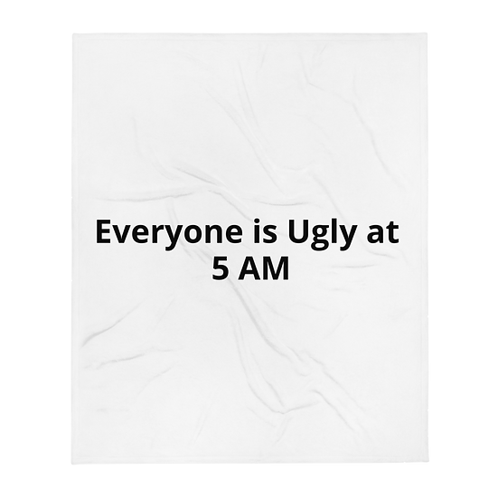 Everyone is Ugly at 5 AM Throw Blanket