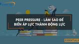 PEER PRESSURE - LÀM SAO ĐỂ BIẾN ÁP LỰC THÀNH ĐỘNG LỰC