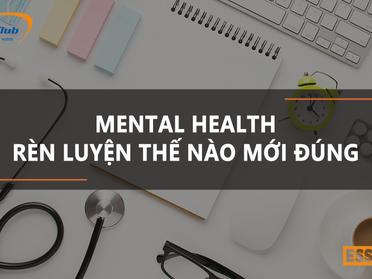 MENTAL HEALTH - RÈN LUYỆN THẾ NÀO MỚI ĐÚNG?