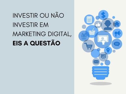 Investir ou não investir em marketing digital, eis a questão
