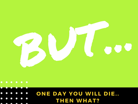 One day you will die.. then what??