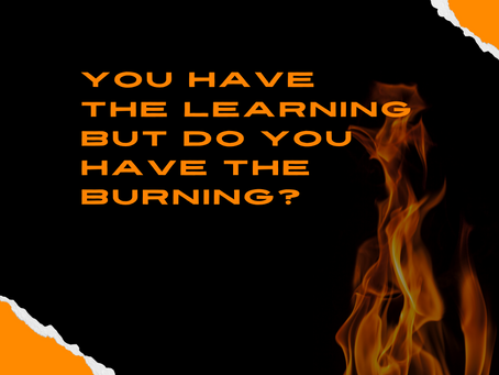You have the learning, but do you have the burning?