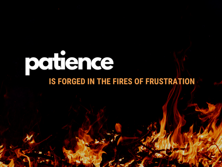Patience is Forged in the Fires of Frustration
