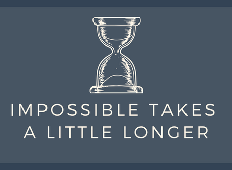 Impossible Takes a Little Longer