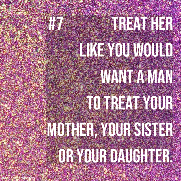 Treat her like you would want a man to treat your mother, your sister or your daughter.