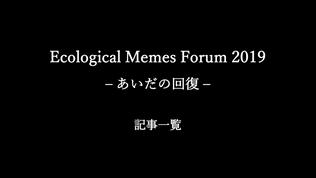 [映像・記事一覧]Ecological Memes Forum 2019 - あいだの回復 -