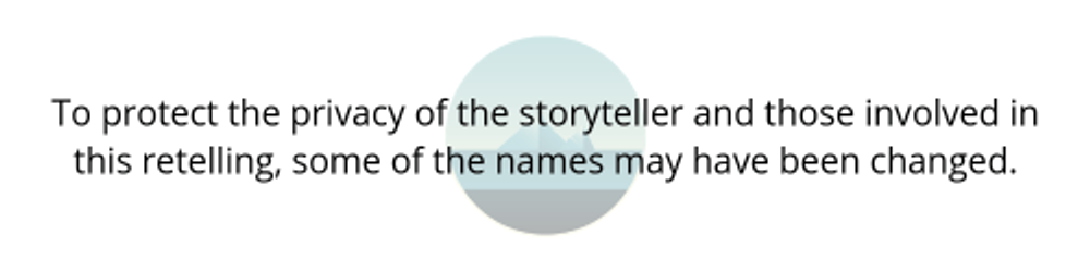 To protect the privacy of the storyteller and those involved in this retelling, some of the names may have been changed. (1)