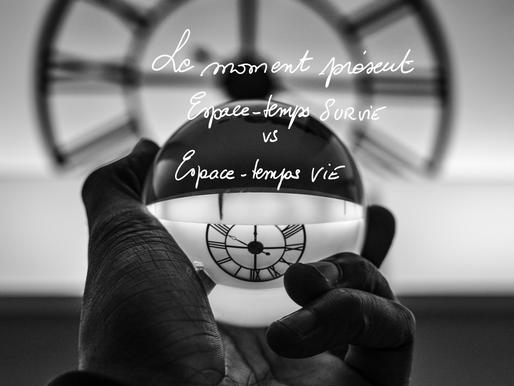 Le moment présent  [espace-temps de survie] vs [espace-temps de vie]
