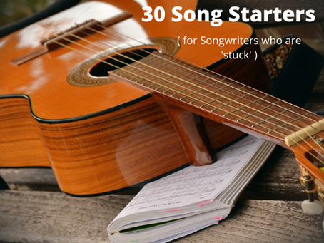 30 Song Starters ( for Songwriters who are 'stuck' )
