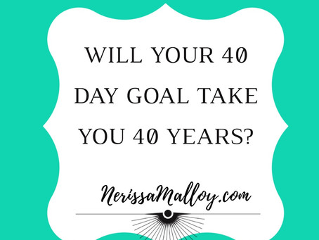 40 Day or 40 Year Goals………What Will it Be For You?