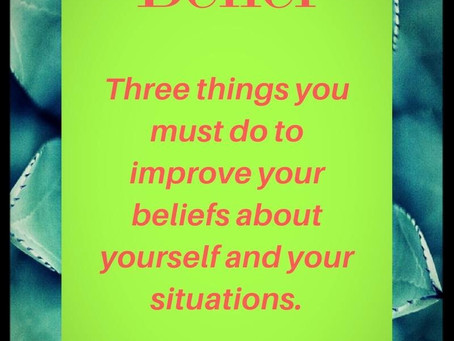 Three things you must do to improve your beliefs about yourself and your situations.