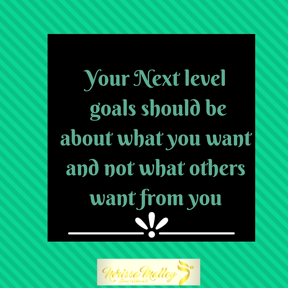 Your Next level goals should be about what you want and not what others want from you.png