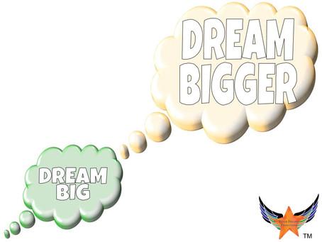 Dream Big, DREAM BIGGER