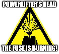 Powerlifting 7. The exploding head fuse is burning!