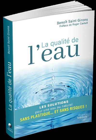 Couverture du livre La qualité de l'eau de Benoît Saint Girons, Ed Médicis, 2020. Quelle est la vraie qualité de l'eau après un adoucisseur ? Pourquoi est-il préférable d'opter pour un adoucisseur d'eau sans sel ? Quels sont les véritables critères qualitatifs et les solutions ? Comment retrouver enfin le plaisir de boire ?