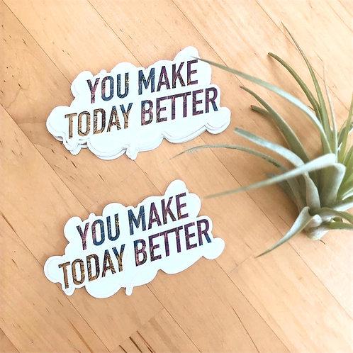 You Make Today Better Vinyl Sticker