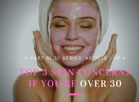 4-Part Series~Your Skin as You Age: Top 3 Skin Concerns if You're Over 30