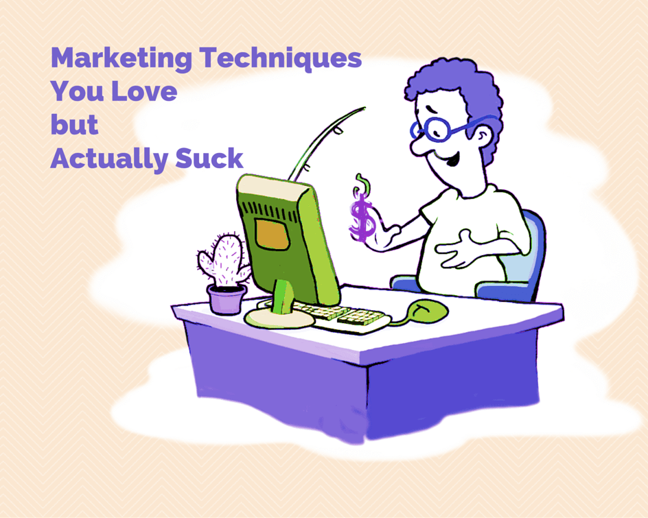 Marketing Techniques You Love but Actually Suck