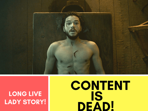 Content is Dead (Just Like Jon Snow), Long Live Lady Story!