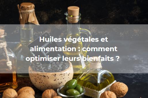 Huiles végétales et alimentation : comment optimiser leurs bienfaits ?