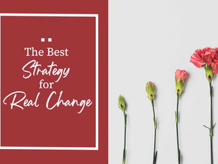 The Best Strategy for Real Change