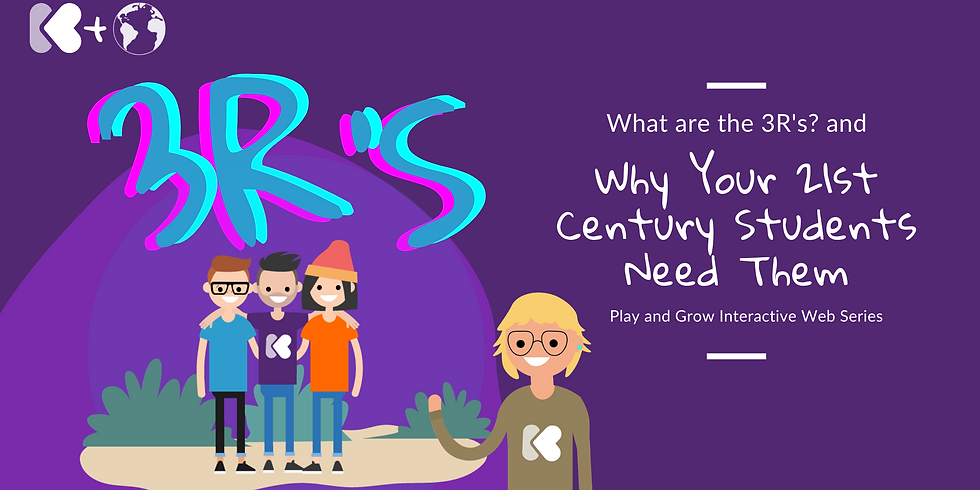 3Rs and Why Your 21st Century Students Need Them: Play and Grow Interactive Webinar Series: