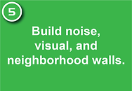 5. Build noise, visual, and neighborhood walls.