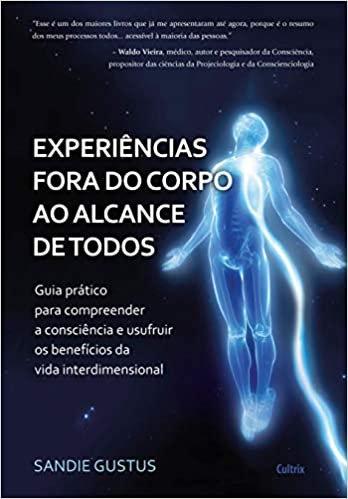 Experiências Fora do Corpo ao Alcance de Todos: Guia Prático Para Compreender a