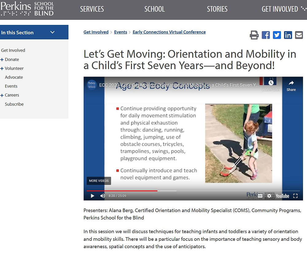 screen grab of the Perkins School for the Blind website, title Let's Get Moving: Orientation and Mobility in a Child's First Seven Years -- and Beyond! shows girl wearing belt cane under title Aged 2-3 Body Concepts. Presenter Alana Berg, Certified COMS, In this session we will discuss techniques for teaching infants and toddlers a variety of O&M skills in particular use of anticipators.