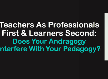 Teachers As Professionals First & Learners Second: Does Your Andragogy Interfere With Your Pedagogy?