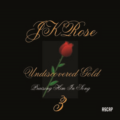 JKRose: Undiscovered Gold 3 Praising Him In Song