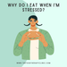 Why Do I Eat When I'm Stressed?