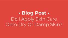 Do I Apply Skin Care Onto Dry Or Damp Skin?