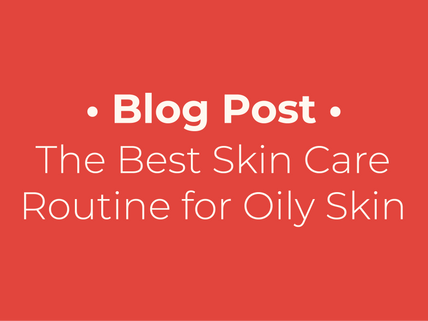 The Best Skin Care Routine for Oily Skin