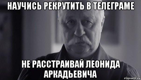 Научись рекрутить в Телеграме - не расстраивай Леонида Аркадьевича