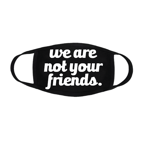 """""""WE ARE NOT YOUR FRIENDS"""" FACE MASK"""