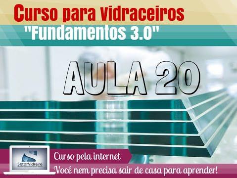 Aula 20 -  Curso para Vidraceiros Fundamentos 3.0