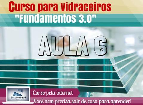 Aula 6 -  Curso para Vidraceiros Fundamentos 3.0