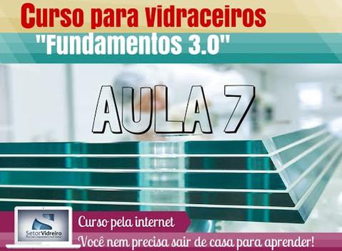 Aula 7 -  Curso para Vidraceiros Fundamentos 3.0