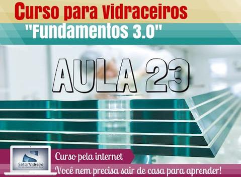 Aula 23 -  Curso para Vidraceiros Fundamentos 3.0