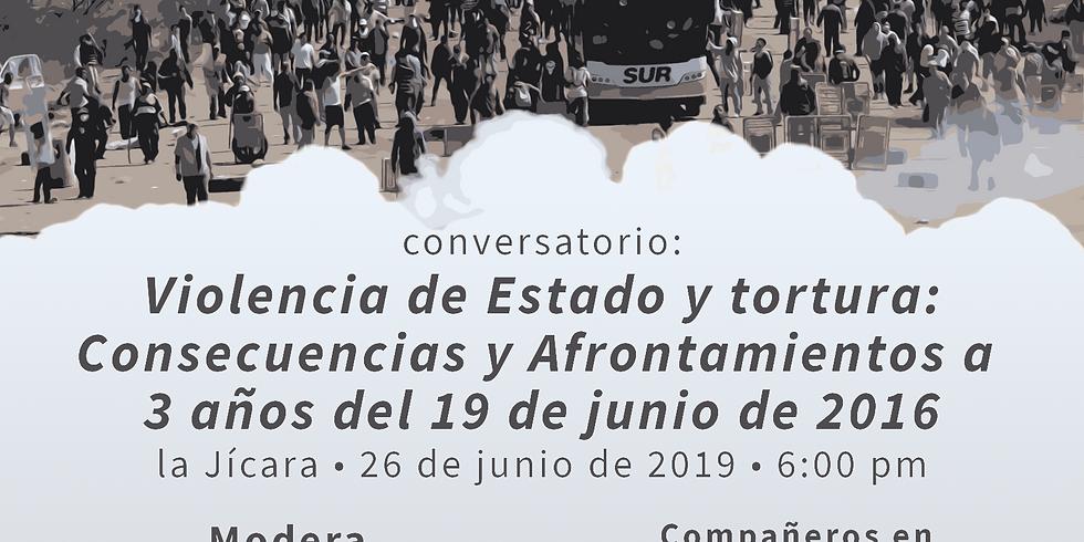 Conversatorio VIOLENCIA DE ESTADO Y TORTURA: CONSECUENCIAS Y AFRONTAMIENTOS A 3 AÑOS DEL 19 DE JUNIO DE 2016